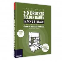 3D-Drucker selber bauen - Mach`s einfach - ein Franzis Anleitungsbuch