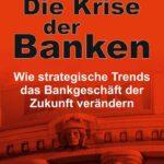 Die Krise der Banken - Wie strategische Trends das Bankgeschäft der Zukunft verändern